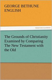 The Grounds of Christianity Examined by Comparing the New Testament with the Old - George Bethune English