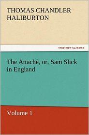 The Attache, Or, Sam Slick in England - Thomas Chandler Haliburton