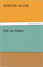 Phil, The Fiddler - Horatio Jr. Alger