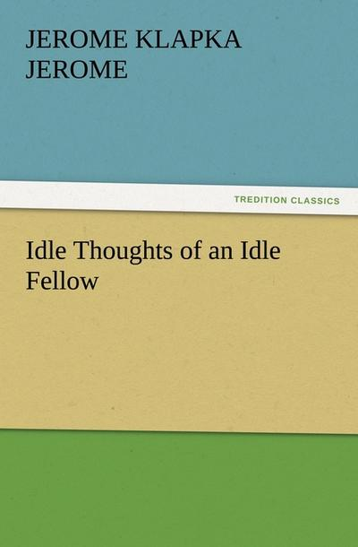 Idle Thoughts of an Idle Fellow - Jerome Klapka Jerome
