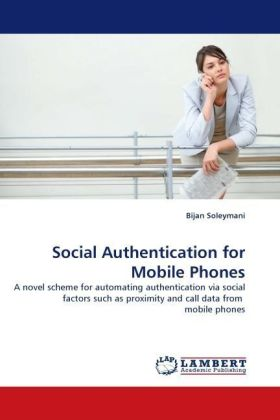 Social Authentication for Mobile Phones - A novel scheme for automating authentication via social factors such as proximity and call data from mobile phones - Soleymani, Bijan
