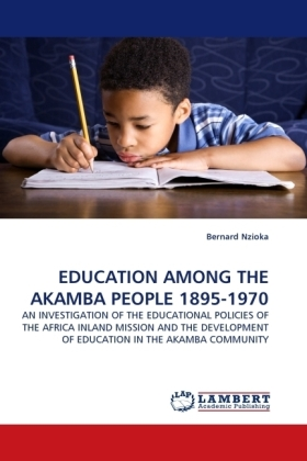 EDUCATION AMONG THE AKAMBA PEOPLE 1895-1970 - AN INVESTIGATION OF THE EDUCATIONAL POLICIES OF THE AFRICA INLAND MISSION AND THE DEVELOPMENT OF EDUCATION IN THE AKAMBA COMMUNITY - Nzioka, Bernard