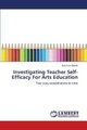 Investigating Teacher Self-Efficacy For Arts Education - Susanne Garvis