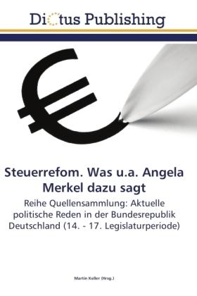 Steuerrefom. Was u.a. Angela Merkel dazu sagt - Reihe Quellensammlung:Aktuelle politische Reden in der Bundesrepublik Deutschland (14. - 17. Legislaturperiode) - Keller, Martin (Hrsg.)
