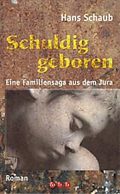 Schuldig geboren: Eine Familiensag aus dem Jura Hans Schaub Author