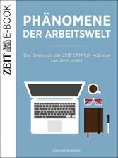 Phänomene der Arbeitswelt - Das Beste aus der ZEIT CAMPUS-Kolumne von Jens Jessen - DIE ZEIT