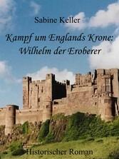 Kampf um Englands Krone: Wilhelm, der Eroberer - 1066 n. Chr.: Historischer Roman um Ritter aus England und Frankreich im Mittelalter - Sabine Keller