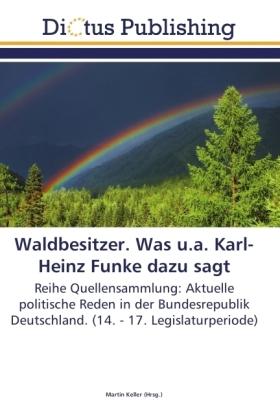 Waldbesitzer. Was u.a. Karl-Heinz Funke dazu sagt - Reihe Quellensammlung: Aktuelle politische Reden in der Bundesrepublik Deutschland. (14. - 17. Legislaturperiode) - Keller, Martin (Hrsg.)
