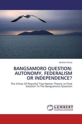 BANGSAMORO QUESTION: AUTONOMY, FEDERALISM OR INDEPENDENCE? - The Virtue Of Peaceful 'Two-Nation Theory' as Final Solution To The Bangsamoro Question - Omar, Ibrahim