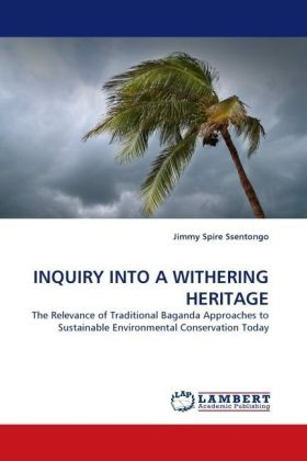 INQUIRY INTO A WITHERING HERITAGE - The Relevance of Traditional Baganda Approaches to Sustainable Environmental Conservation Today - Ssentongo, Jimmy Spire