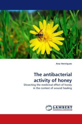 The antibacterial activity of honey - Dissecting the medicinal effect of honey in the context of wound healing - Henriques, Ana