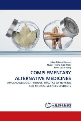 COMPLEMENTARY ALTERNATIVE MEDICINES - AMOKNOWLEDGE,ATTITUDES, PRACTICE OF NURSING AND MEDICAL SCIENCES STUDENTS - Hassan, Intan Idiana / Husna Abd Hadi, Nurul / Lean Keng, Soon