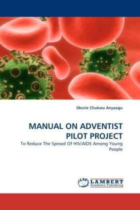 MANUAL ON ADVENTIST PILOT PROJECT - To Reduce The Spread Of HIV/AIDS Among Young People - Anyaogu, Okorie Chukwu