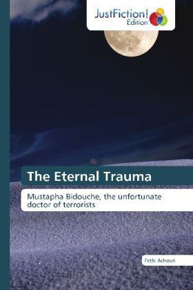 The Eternal Trauma - Mustapha Bidouche, the unfortunate doctor of terrorists - Achouri, Fethi
