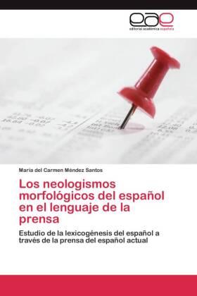 Los neologismos morfológicos del español en el lenguaje de la prensa - Estudio de la lexicogénesis del español a través de la prensa del español actual - Méndez Santos, María del Carmen