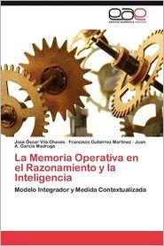 La Memoria Operativa En El Razonamiento y La Inteligencia - Jos? ?Scar Vila Chaves, Francisco Guti?rrez Mart?nez, Juan A. Garc?a Madruga
