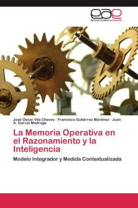 La Memoria Operativa en el Razonamiento y la Inteligencia - Modelo Integrador y Medida Contextualizada - Vila Chaves, José Óscar / Gutiérrez Martínez, Francisco / García Madruga, Juan A.