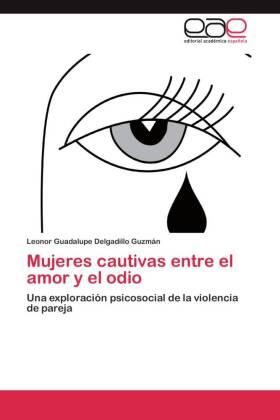 Mujeres cautivas entre el amor y el odio - Una exploración psicosocial de la violencia de pareja