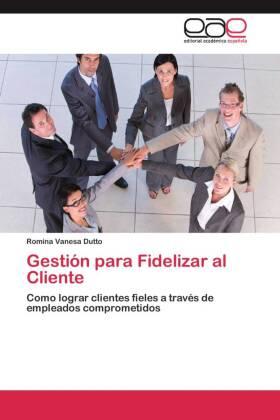 Gestión para Fidelizar al Cliente - Como lograr clientes fieles a través de empleados comprometidos