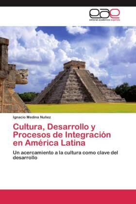 Cultura, Desarrollo y Procesos de Integración en América Latina - Un acercamiento a la cultura como clave del desarrollo - Medina Nuñez, Ignacio