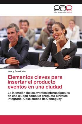 Elementos claves para insertar el producto eventos en una ciudad. - La inserción de los eventos internacionales en una ciudad como un producto turístico integrado. Caso ciudad de Camagüey. - Fernández, Nancy