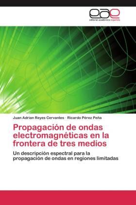 Propagación de ondas electromagnéticas en la frontera de tres medios - Un descripción espectral para la propagación de ondas en regiones limitadas - Reyes Cervantes, Juan Adrian / Pérez Peña, Ricardo