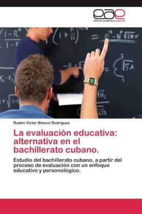La evaluación educativa: alternativa en el bachillerato cubano. - Estudio del bachillerato cubano, a partir del proceso de evaluación con un enfoque educativo y personológico. - Blanco Rodríguez, Rubén Víctor