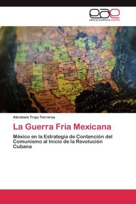 La Guerra Fría Mexicana - México en la Estrategia de Contención del Comunismo al Inicio de la Revolución Cubana - Trejo Terreros, Abraham