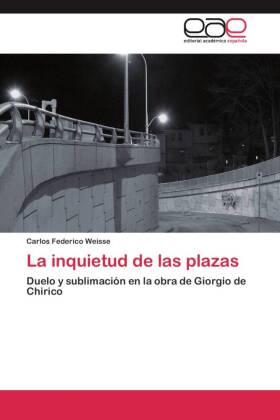 La inquietud de las plazas - Duelo y sublimación en la obra de Giorgio de Chirico - Weisse, Carlos Federico