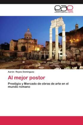 Al mejor postor - Prestigio y Mercado de obras de arte en el mundo romano - Reyes Domínguez, Aarón