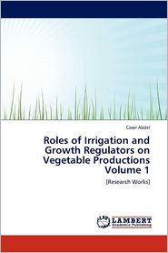 Roles Of Irrigation And Growth Regulators On Vegetable Productions Volume 1 - Caser Abdel