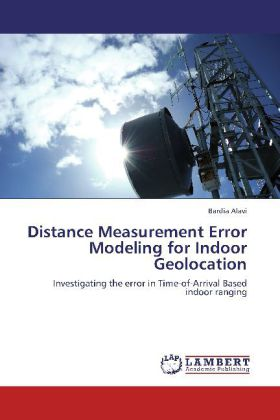 Distance Measurement Error Modeling for Indoor Geolocation - Investigating the error in Time-of-Arrival Based indoor ranging - Alavi, Bardia