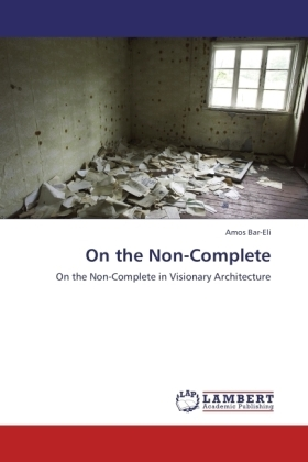On the Non-Complete - On the Non-Complete in Visionary Architecture - Bar-Eli, Amos