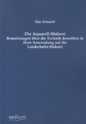Die Aquarell-Malerei - Bemerkungen über die Technik derselben in ihrer Anwendung auf die Landschafts-Malerei - Schmidt, Max