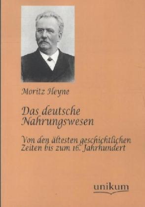 Das deutsche Nahrungswesen - Von den ältesten geschichtlichen Zeiten bis zum 16. Jahrhundert - Heyne, Moritz