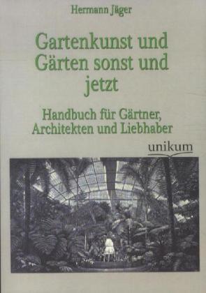 Gartenkunst und Gärten sonst und jetzt - Handbuch für Gärtner, Architekten und Liebhaber - Jäger, Hermann