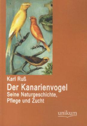 Der Kanarienvogel - Seine Naturgeschichte, Pflege und Zucht - Ruß, Karl