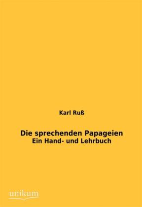 Die sprechenden Papageien - Ein Hand- und Lehrbuch - Ruß, Karl
