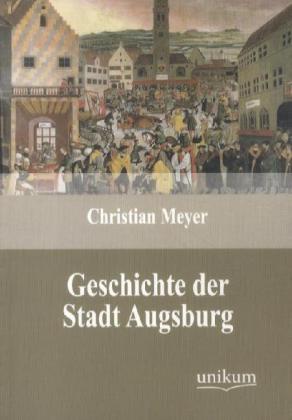 Geschichte der Stadt Augsburg - Meyer, Christian