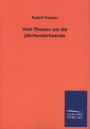 Vom Theater um die Jahrhundertwende - Presber, Rudolf