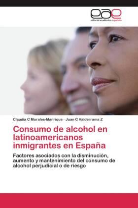 Consumo de alcohol en latinoamericanos inmigrantes en España - Factores asociados con la disminución, aumento y mantenimiento del consumo de alcohol perjudicial o de riesgo - Morales-Manrique, Claudia C / Valderrama Z, Juan C