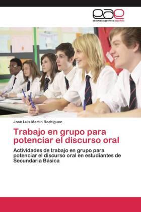Trabajo en grupo para potenciar el discurso oral - Actividades de trabajo en grupo para potenciar el discurso oral en estudiantes de Secundaria Básica - Martín Rodríguez, José Luis