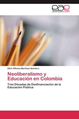 Neoliberalismo y Educación en Colombia - Tres Décadas de Desfinanciación de la Educación Pública - Martinez Quintero, Elkin Alfonso