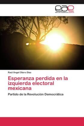 Esperanza perdida en la izquierda electoral mexicana - Partido de la Revolución Democrática - Otero Díaz, Raúl Ángel