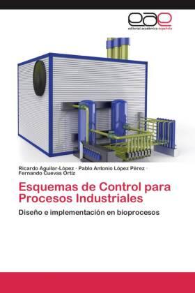Esquemas de Control para Procesos Industriales - Diseño e implementación en bioprocesos - Aguilar-López, Ricardo / López Pérez, Pablo Antonio / Cuevas Ortíz, Fernando