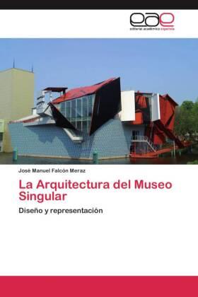 La Arquitectura del Museo Singular - Diseño y representación - Falcón Meraz, José Manuel