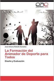 La Formacion del Animador de DePorte Para Todos - Jos Antonio Rebollo Gonz Lez, Jose Antonio Rebollo Gonzalez
