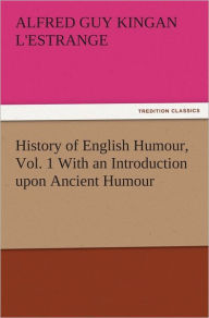 History of English Humour, Vol. 1 With an Introduction upon Ancient Humour - Alfred Guy Kingan L'Estrange