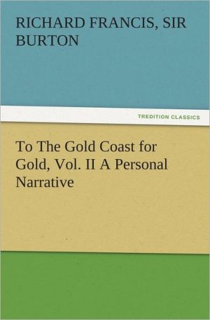 To The Gold Coast for Gold, Vol. II A Personal Narrative - Richard Francis, Sir Burton