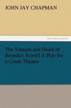 The Treason and Death of Benedict Arnold A Play for a Greek Theatre - Chapman, John Jay